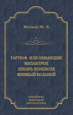 Мольер (Жан-Батист Поклен) - Тартюф, или Обманщик. Мизантроп. Лекарь поневоле. Мнимый больной (сборник)
