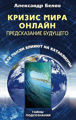 Александр Белов - Кризис мира онлайн. Предсказание будущего. Как мысли влияют на катаклизмы