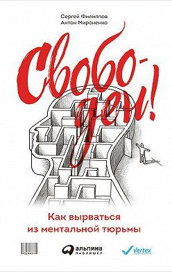 Сергей Филиппов - Свободен! Как вырваться из ментальной тюрьмы