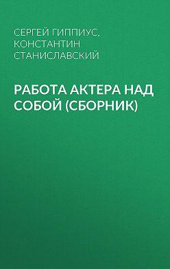 Константин Станиславский - Работа актера над собой (сборник)