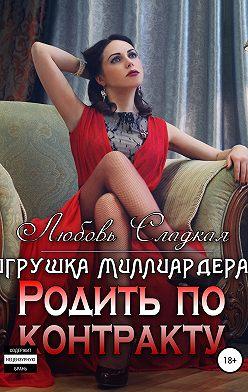 Любовь Сладкая - Родить по контракту. Игрушка миллиардера