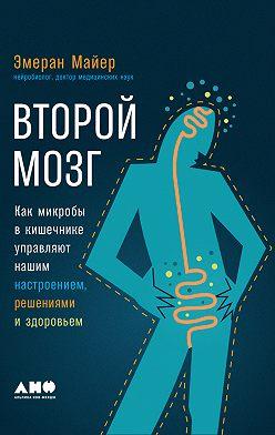 Эмеран Майер - Второй мозг: Как микробы в кишечнике управляют нашим настроением, решениями и здоровьем
