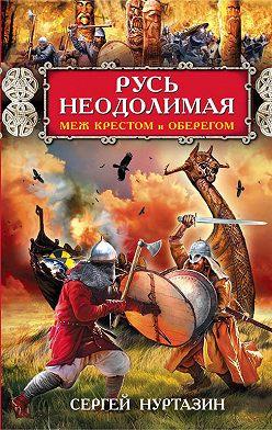 Сергей Нуртазин - Русь неодолимая. Меж крестом и оберегом
