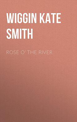 Kate Wiggin - Rose o' the River