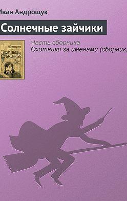 Иван Андрощук - Солнечные зайчики