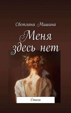 Светлана Мишина - Меня здесьнет. Стихи