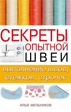 Илья Мельников - Секреты опытной швеи: выполнение швов, стежков, строчек