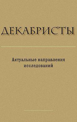 Сборник статей - Декабристы. Актуальные направления исследований