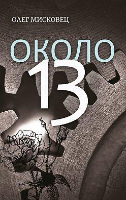 Олег Мисковец - Около13