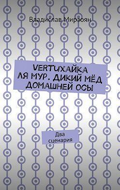 Владислав Мирзоян - Vertuхайка лямур. Дикий мёд домашнейосы. Два сценария
