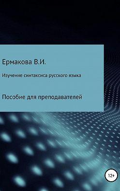 Валентина Ермакова - Изучение синтаксиса русского языка: методика, типы и структура занятий