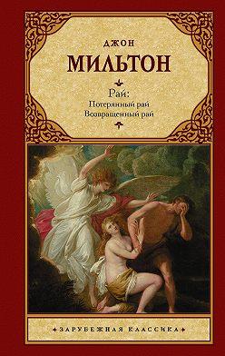 Джон Мильтон - Рай: Потерянный рай. Возвращенный рай