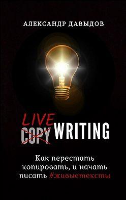 Александр Давыдов - Livewriting. Как перестать копировать и начать писать #живыетексты