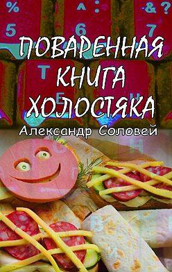 Александр Соловей - Поваренная книга холостяка