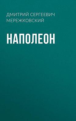 Дмитрий Мережковский - Наполеон