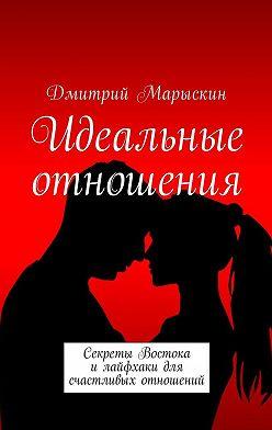 Дмитрий Марыскин - Идеальные отношения. Секреты Востока илайфхаки для счастливых отношений