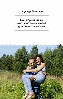 Надежда Мунцева - Кулинарная книга любимой жены, магия домашнего счастья