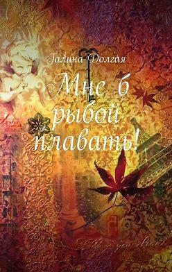 Галина Долгая - Мнеб рыбой плавать!