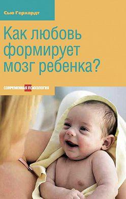 Сью Герхардт - Как любовь формирует мозг ребенка?