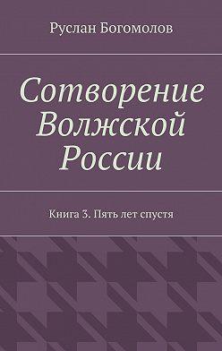 Руслан Богомолов - Сотворение Волжской России. Книга3. Пять лет спустя