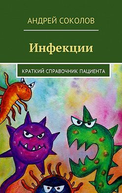 Андрей Соколов - Инфекции. Краткий справочник пациента