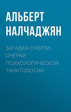 Альберт Налчаджян - Загадка смерти. Очерки психологической танатологии