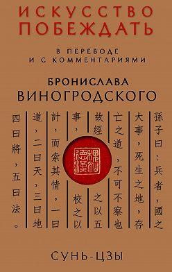 Сунь-цзы - Искусство побеждать. В переводе и с комментариями Бронислава Виногродского