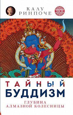 Калу Ринпоче - Тайный буддизм. Том III. Глубина Алмазной колесницы