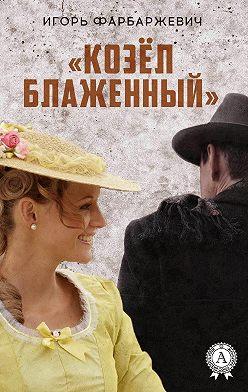 Игорь Фарбаржевич - «Козёл блаженный»