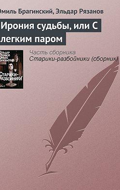 Эмиль Брагинский - Ирония судьбы, или С легким паром