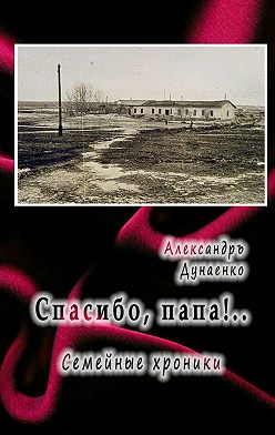 Александръ Дунаенко - Спасибо, папа! Семейные хроники