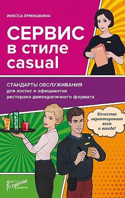 Инесса Ермишкина - Сервис в стиле casual. Стандарты обслуживания для хостес и официантов ресторана демократичного формата