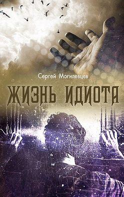Сергей Могилевцев - Жизнь идиота