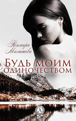 Тамара Малышева - Будь моим одиночеством