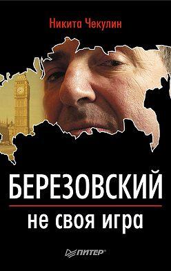 Никита Чекулин - Березовский – не своя игра