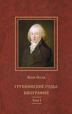 Жан-Поль - Грубиянские годы: биография. Том I