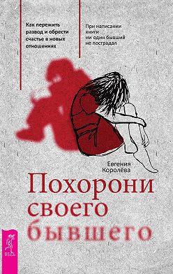 Евгения Королёва - Похорони своего бывшего. Как пережить развод иобрести счастье вновых отношениях