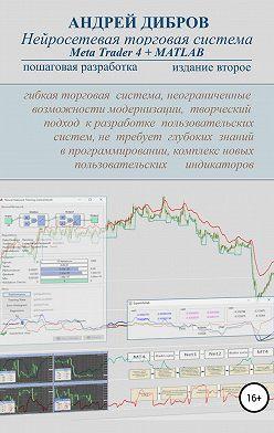 Андрей Дибров - Нейросетевая торговая система Meta Trader 4 + MATLAB. Пошаговая разработка. Издание второе
