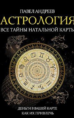 Павел Андреев - Астрология. Все тайны натальной карты