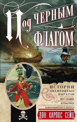 Дон Карлос Сейц - Под черным флагом. Истории знаменитых пиратов Вест-Индии, Атлантики и Малабарского берега