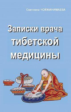 Светлана Чойжинимаева - Записки врача тибетской медицины