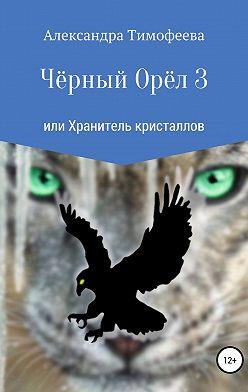 Александра Тимофеева - Чёрный Орёл 3 или Хранитель кристаллов