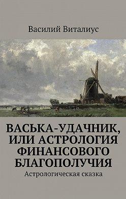 Василий Виталиус - Васька-удачник, или Астрология финансового благополучия. Астрологическая сказка