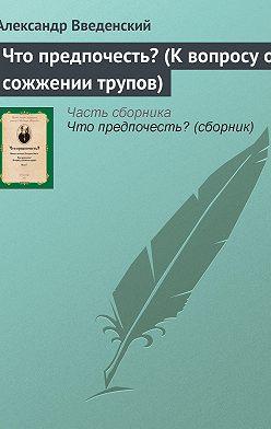 Александр Введенский - Что предпочесть? (К вопросу о сожжении трупов)