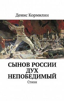 Денис Кормилин - Сынов России дух непобедимый. Стихи