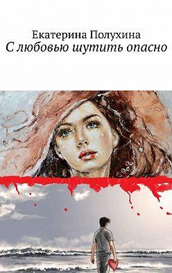 Екатерина Полухина - Слюбовью шутить опасно
