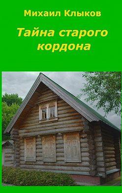 Михаил Клыков - Тайна старого кордона. Повесть