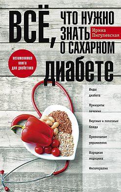 Ирина Пигулевская - Всё, что нужно знать о сахарном диабете. Незаменимая книга для диабетика