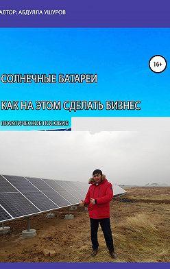Абудлла Ушуров - Солнечные батареи. Как на этом сделать бизнес