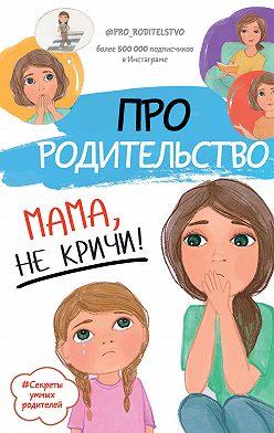 Коллектив авторов - Про родительство. Мама, не кричи!